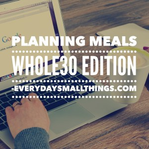 Planning Whole30 Meals | EverydaySmallThings.com