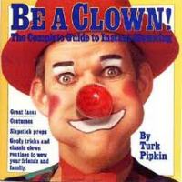 Be A Clown! - The Complete Guide to Instant Clowning by Turk Pipkin