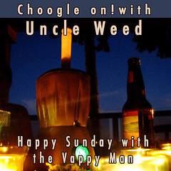 Choogle on with Uncle Weed - Happy Sunday with the Vappy Man