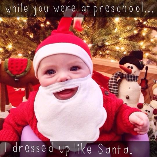 while you were at preschool...I dressed up like Santa.
