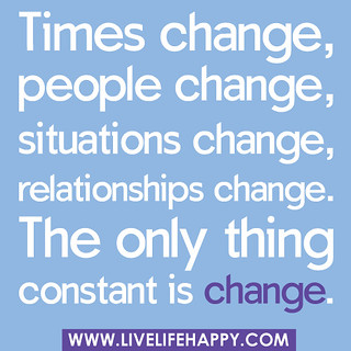 """""""Times change, people change, situations change, relationships change… the only thing constant is change."""""""