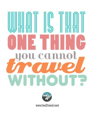 What's that one thing you cannot travel without?