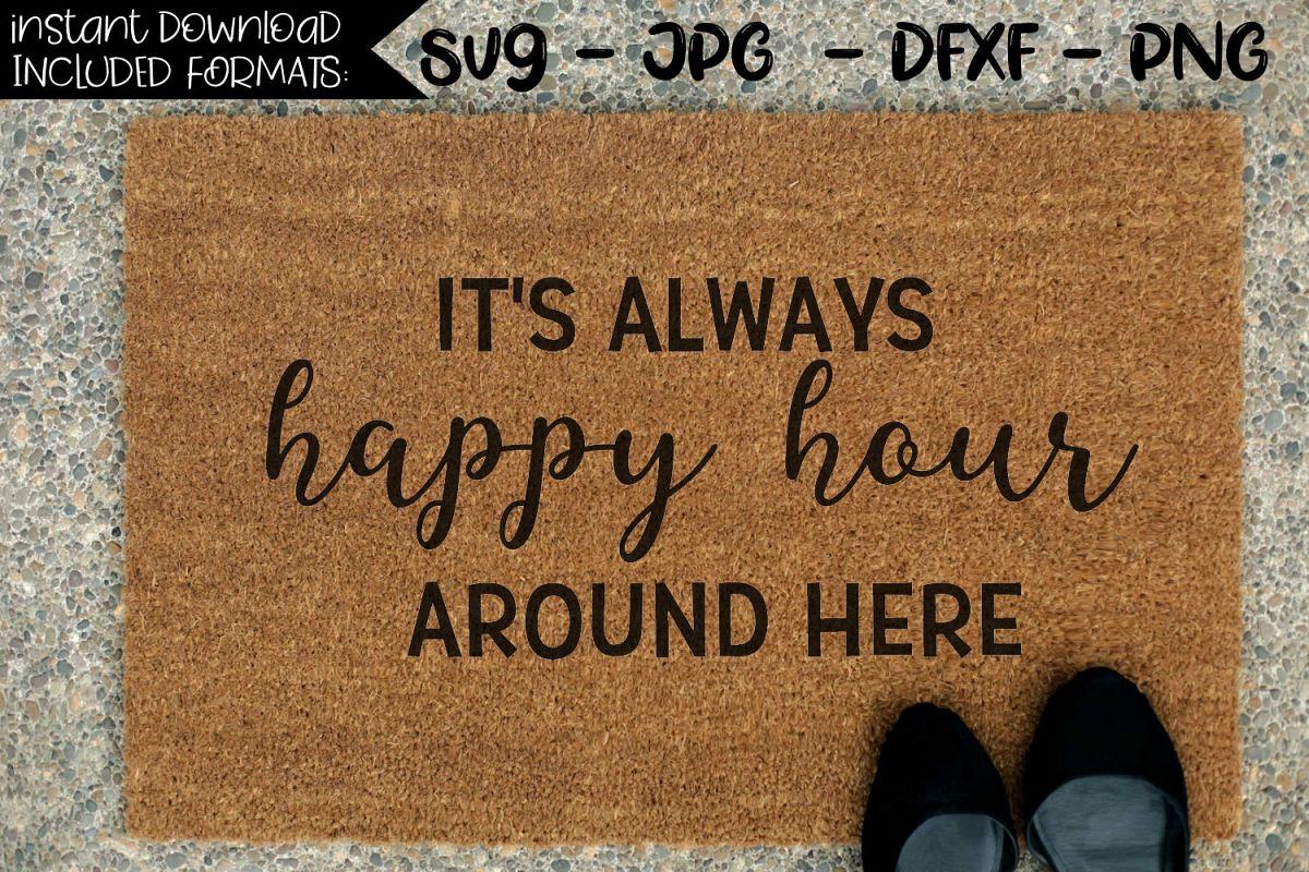 Happy Hour Places Near Me It S Always Happy Hour Around Here A Doormat Svg
