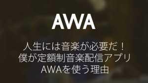 人生には音楽が必要だ!僕が定額制音楽配信アプリAWAを使う理由