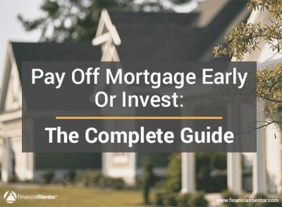 Pay Off Mortgage Early Or Invest - The Complete Guide