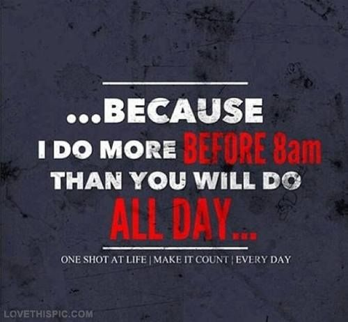 Fitness Inspiration  I do more before 8am than you will do all day - allday quotes