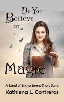 Do You Believe in Magic - Kathlena L. Contreras