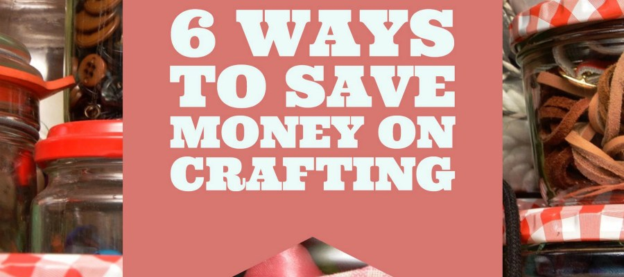 6 Ways to Save Money on Crafting