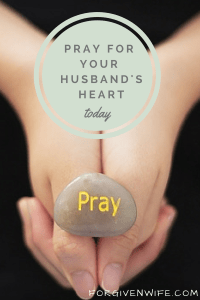 Pray for the wounds in your husband's heart to heal.