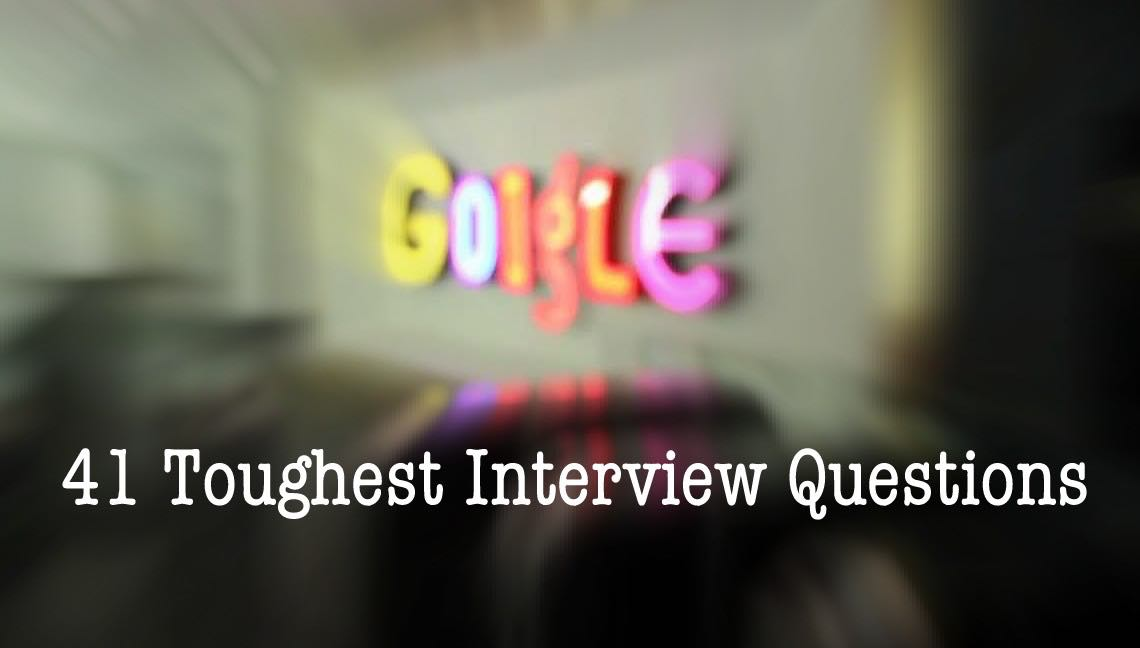 41 Toughest Questions Google Will Ask You At Job Interviews