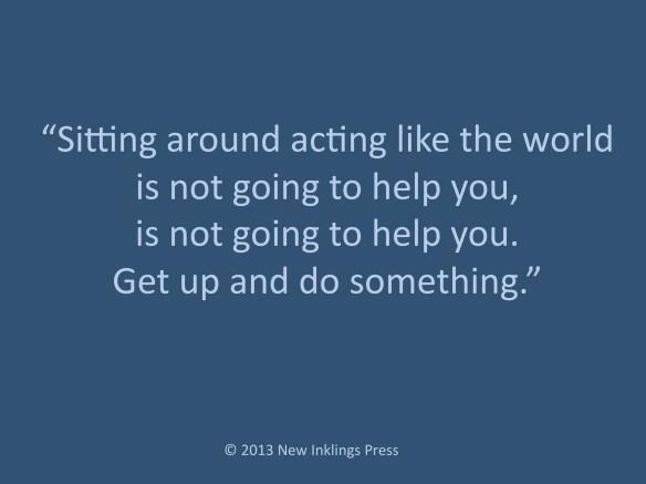Sitting around acting like the world is not going to help you, is not going to help you. Get up and do something.
