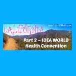 California Part 2 ~ IDEA WORLD Health Convention