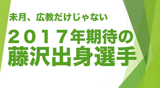 未月、広教だけじゃない!2017年期待の藤沢出身選手