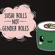 """Sushi rolls not gender roles"" shirt"