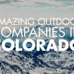 15+ Amazing Outdoor Companies in Colorado