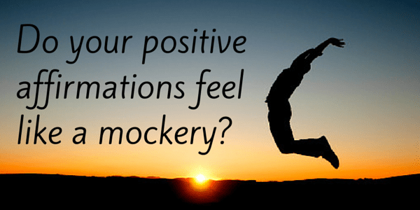 Do your positive affirmations feel like a mockery?