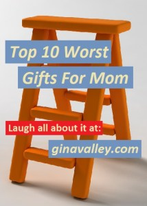 Humor Funny Humorous Family Life Love Laugh Laughter Parenting Mom Moms Dad Dads Parenting Child Kid Kids Children Son Sons Daughter Daughters Brother Brothers Sister Sisters Grandparent Grandma Grandpa Grandparents Grandfather Grandmother Parenting Gina Valley Top 10 Worst Gifts For Mom Mother's Day