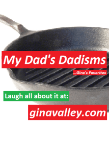 Humor Funny Humorous Family Life Love Laugh Laughter Parenting Mom Moms Dad Dads Parenting Child Kid Kids Children Son Sons Daughter Daughters Brother Brothers Sister Sisters Grandparent Grandma Grandpa Grandparents Grandfather Grandmother Parenting Gina Valley My Dad's Dadisms ...Gina's Favorites