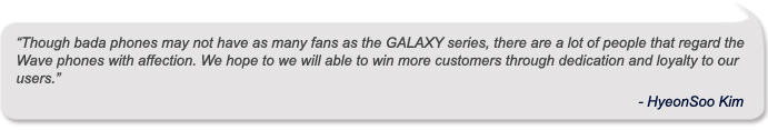 """Though bada phones may not have as many fans as the GALAXY series, there are a lot of people that regard the Wave phones with affection. We hope we will able to win more customers through dedication and loyalty to our users"" – HyeonSoo Kim"