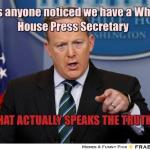 Lo & behold: Has anyone noticed we have a White House Press Secretary THAT ACTUALLY SPEAKS THE TRUTH?