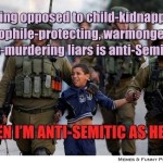If being opposed to child-kidnapping, paedophile-protecting, warmongering, mass-murdering liars is anti-Semitic….. THEN I'M ANTI-SEMITIC AS HELL!