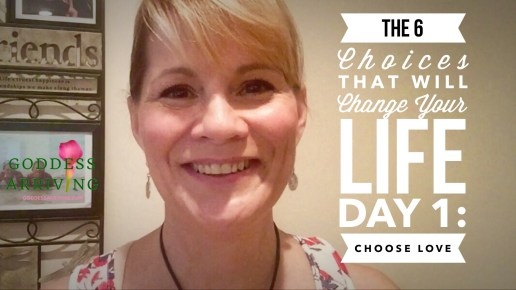 Day 1- Goddess Arriving 7-day Video Challenge- The Six Choices That Will Change Your Life – Choose Love