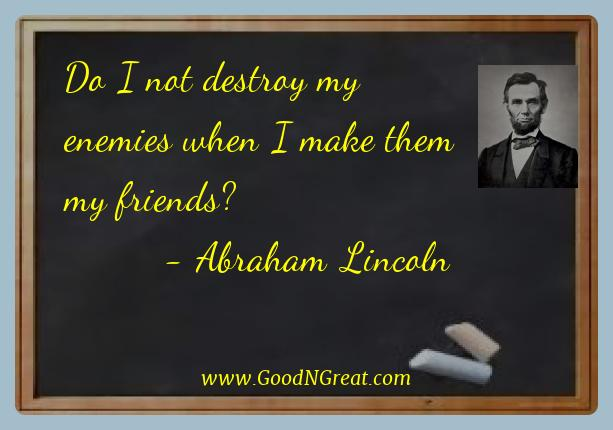 Abraham Lincoln Best Quotes  - Do I not destroy my enemies when I make them my