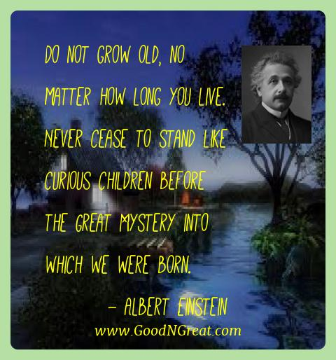 Albert Einstein Best Quotes  - Do not grow old, no matter how long you live. Never cease