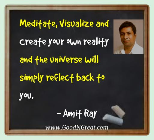Amit Ray Best Quotes  - Meditate, Visualize and Create your own reality and the