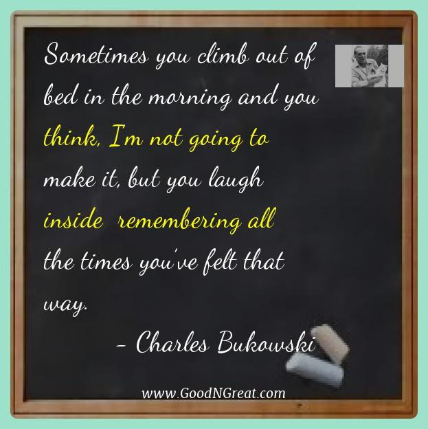 Charles Bukowski Best Quotes  - Sometimes you climb out of bed in the morning and you