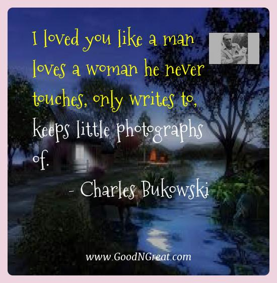 Charles Bukowski Best Quotes  - I loved you like a man loves a woman he never touches, only