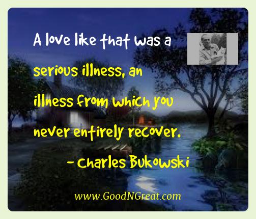 Charles Bukowski Best Quotes  - A love like that was a serious illness, an illness from