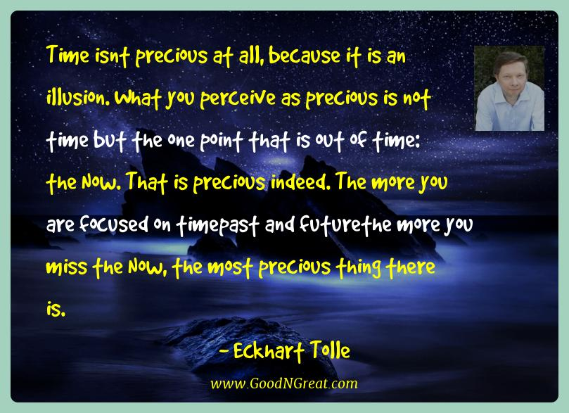 Eckhart Tolle Best Quotes  - Time isnt precious at all, because it is an illusion. What