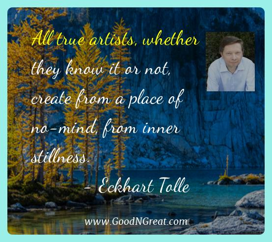 Eckhart Tolle Best Quotes  - All true artists, whether they know it or not, create from