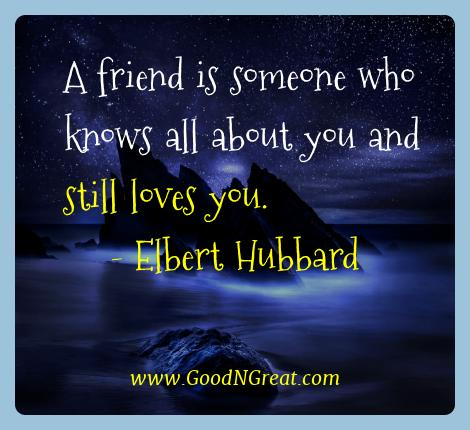 Elbert Hubbard Best Quotes  - A friend is someone who knows all about you and still loves