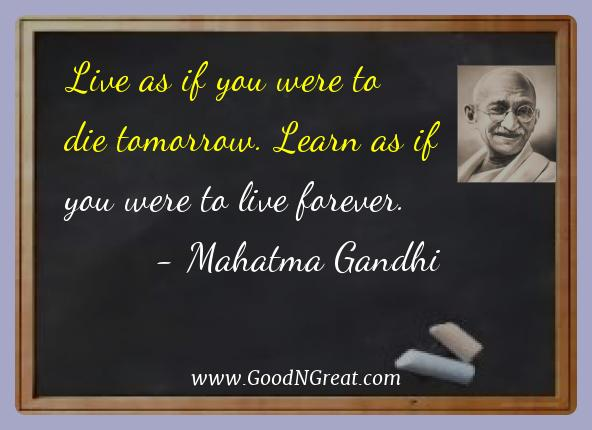 Mahatma Gandhi Best Quotes  - Live as if you were to die tomorrow. Learn as if you were