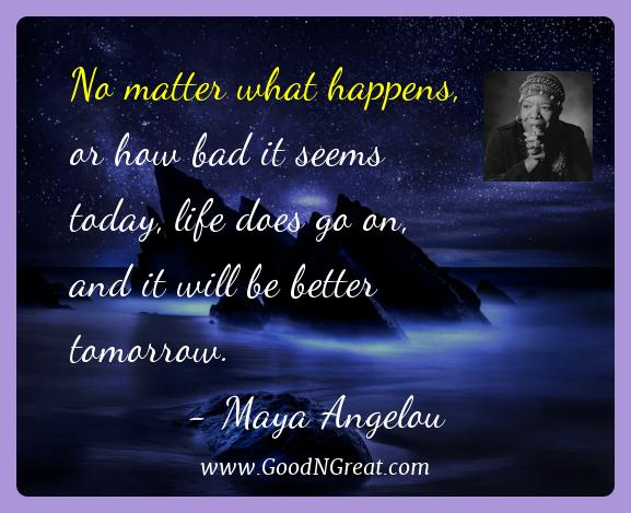 Maya Angelou Best Quotes  - No matter what happens, or how bad it seems today, life
