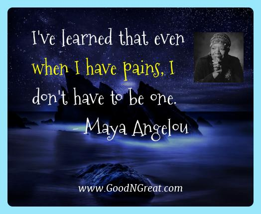 Maya Angelou Best Quotes  - I've learned that even when I have pains, I don't have to