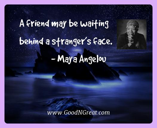 Maya Angelou Best Quotes  - A friend may be waiting behind a stranger's