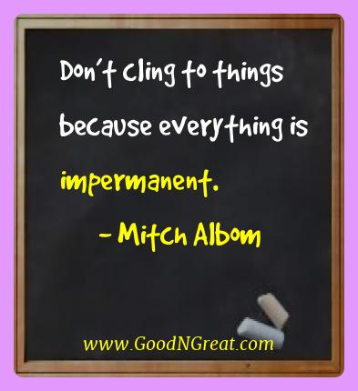 Mitch Albom Best Quotes  - Don't cling to things because everything is