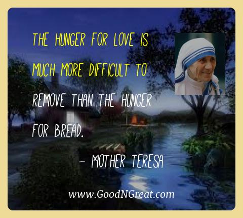 Mother Teresa Best Quotes  - The hunger for love is much more difficult to remove than