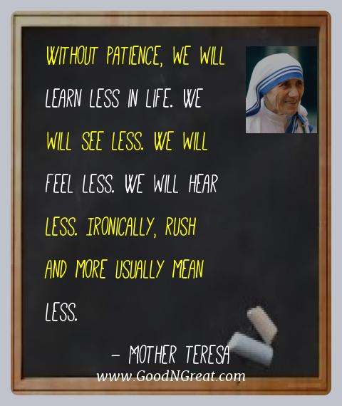 Mother Teresa Best Quotes  - Without patience, we will learn less in life. We will see