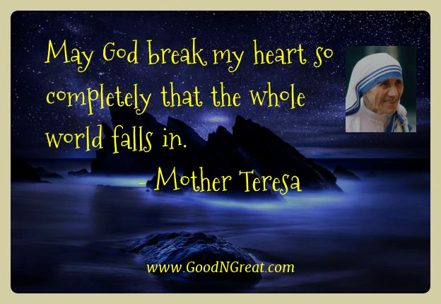 Mother Teresa Best Quotes  - May God break my heart so completely that the whole world