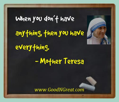 Mother Teresa Best Quotes  - When you don't have anything, then you have