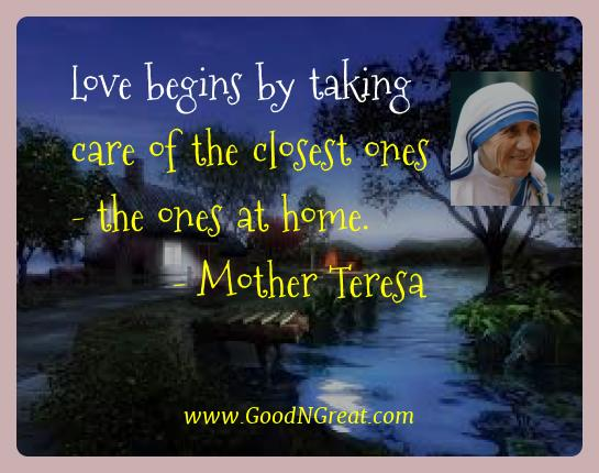 Mother Teresa Best Quotes  - Love begins by taking care of the closest ones - the ones