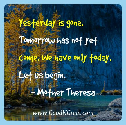 Mother Theresa Best Quotes  - Yesterday is gone. Tomorrow has not yet come. We have only