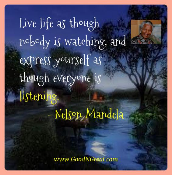 Nelson Mandela Best Quotes  - Live life as though nobody is watching, and express