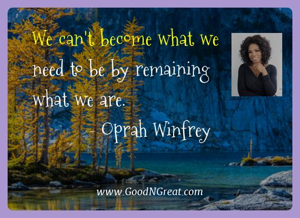 Oprah Winfrey Best Quotes  - We can't become what we need to be by remaining what we