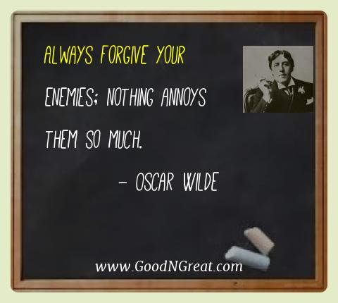 Oscar Wilde Best Quotes  - Always forgive your enemies; nothing annoys them so
