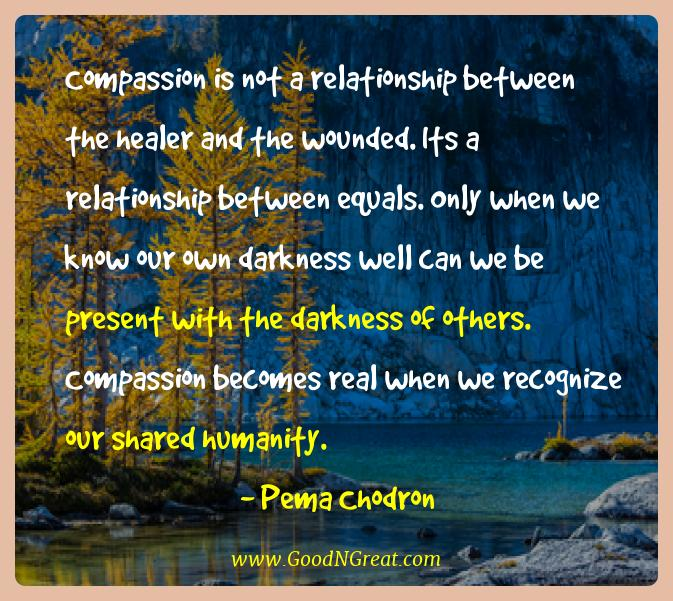 Pema Chodron Best Quotes  - Compassion is not a relationship between the healer and the